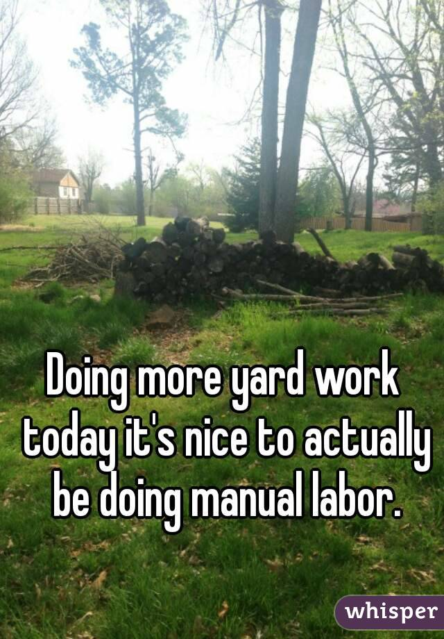 Doing more yard work today it's nice to actually be doing manual labor.