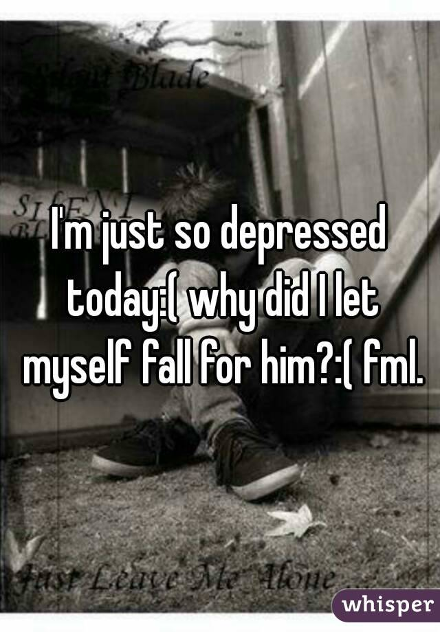 I'm just so depressed today:( why did I let myself fall for him?:( fml.