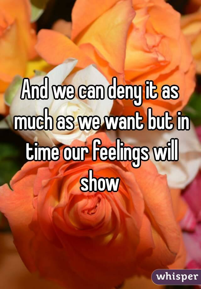 And we can deny it as much as we want but in time our feelings will show