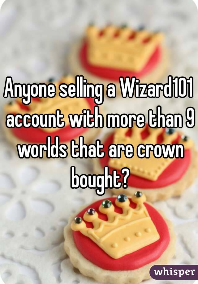 Anyone selling a Wizard101 account with more than 9 worlds that are crown bought?