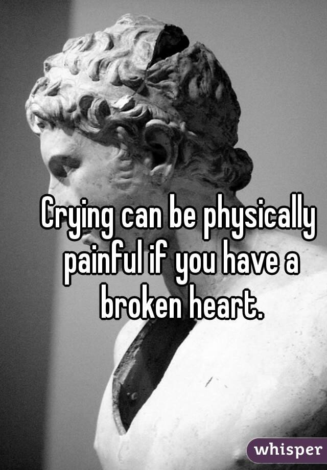 Crying can be physically painful if you have a broken heart.