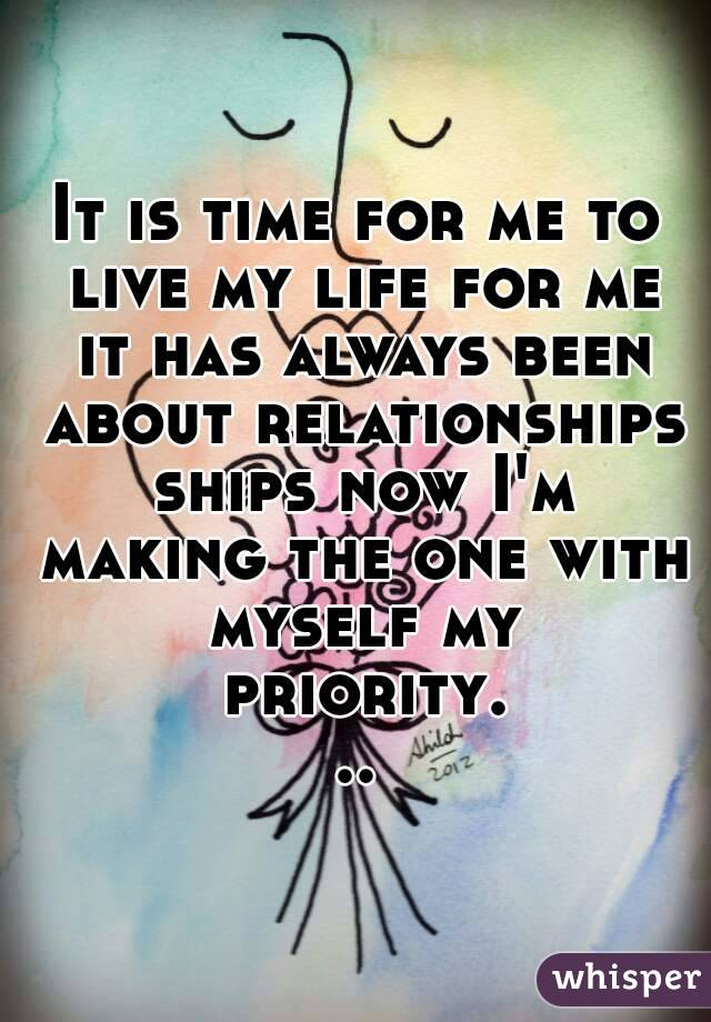It is time for me to live my life for me it has always been about relationships ships now I'm making the one with myself my priority...