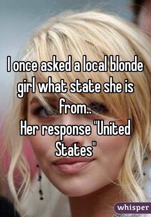"I once asked a local blonde girl what state she is from.. Her response ""United States"""