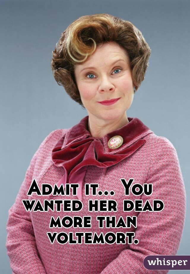 Admit it... You wanted her dead more than voltemort.
