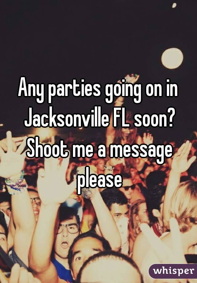 Any parties going on in Jacksonville FL soon? Shoot me a message please
