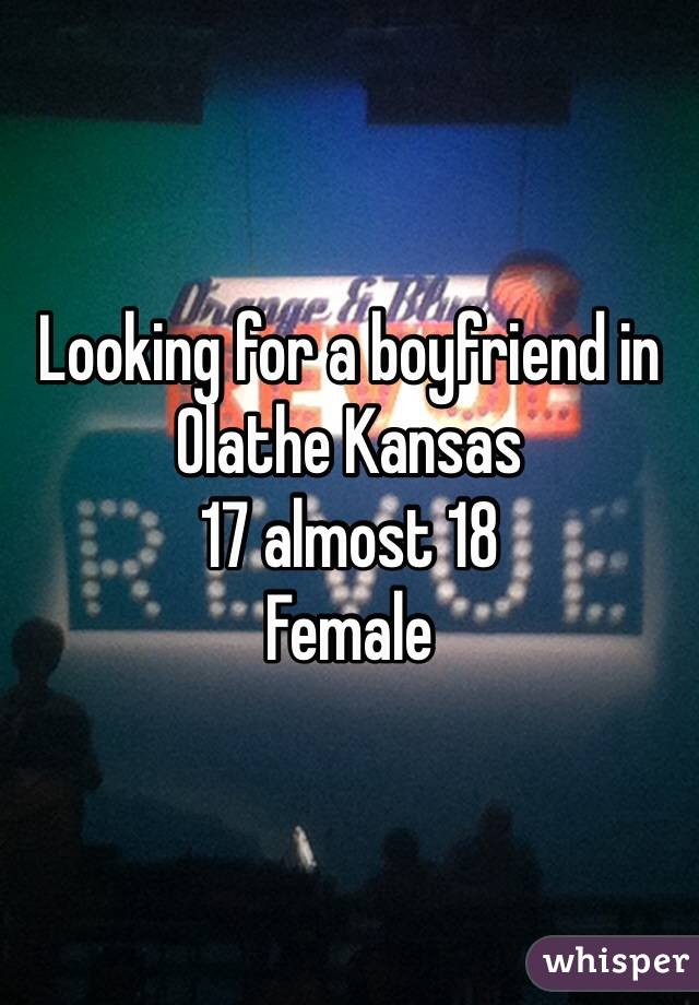 Looking for a boyfriend in Olathe Kansas  17 almost 18  Female