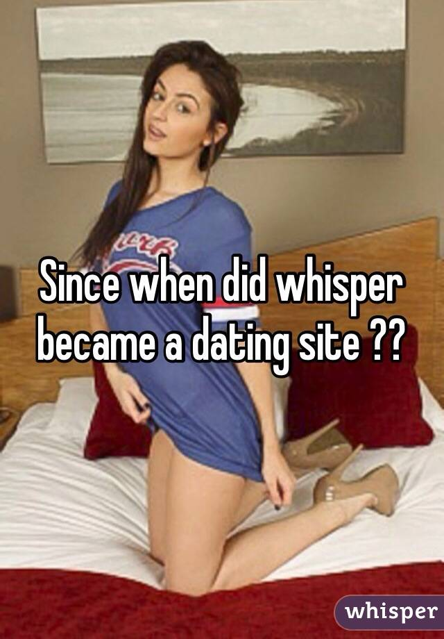 Since when did whisper became a dating site ??