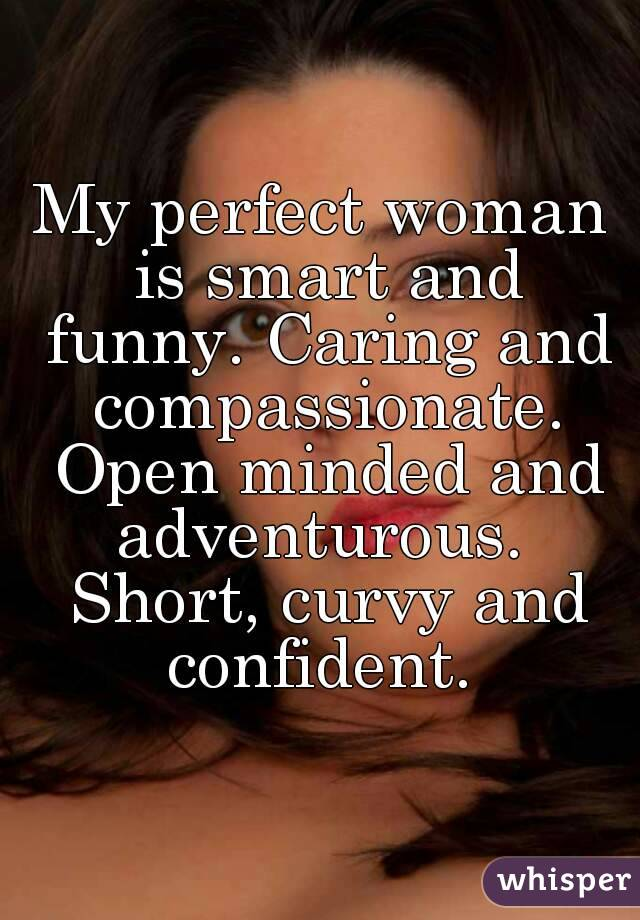 My perfect woman is smart and funny. Caring and compassionate. Open minded and adventurous.  Short, curvy and confident.
