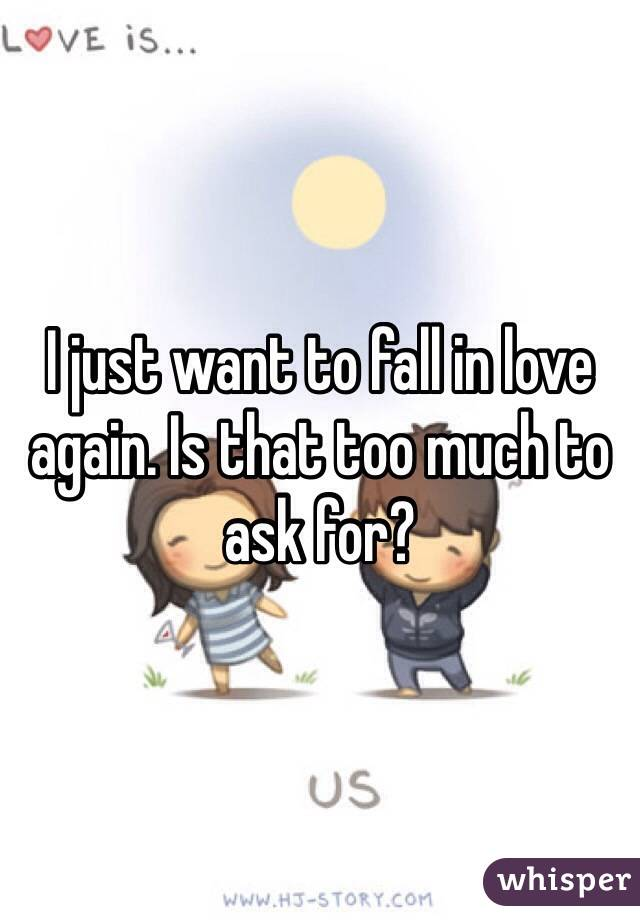 I just want to fall in love again. Is that too much to ask for?