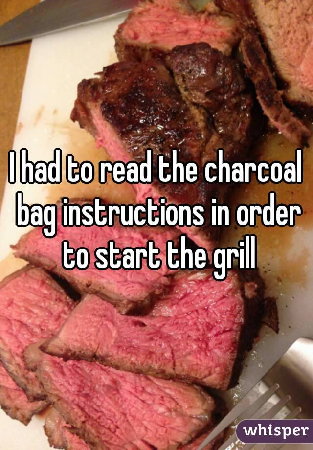 I had to read the charcoal bag instructions in order to start the grill