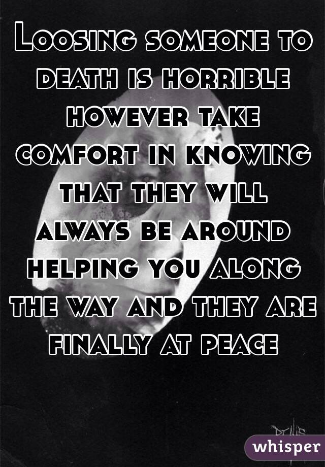 Loosing someone to death is horrible however take comfort in knowing that they will always be around helping you along the way and they are finally at peace
