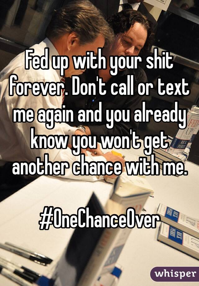 Fed up with your shit forever. Don't call or text me again and you already know you won't get another chance with me.   #OneChanceOver