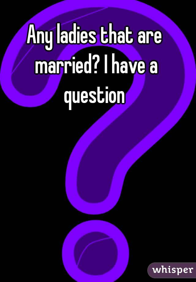 Any ladies that are married? I have a question