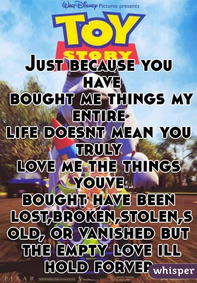 Just because you have  bought me things my entire  life doesnt mean you truly  love me the things youve  bought have been lost,broken,stolen,sold, or vanished but the empty love ill hold forver.