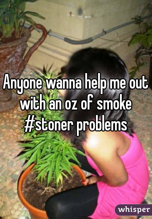 Anyone wanna help me out with an oz of smoke  #stoner problems