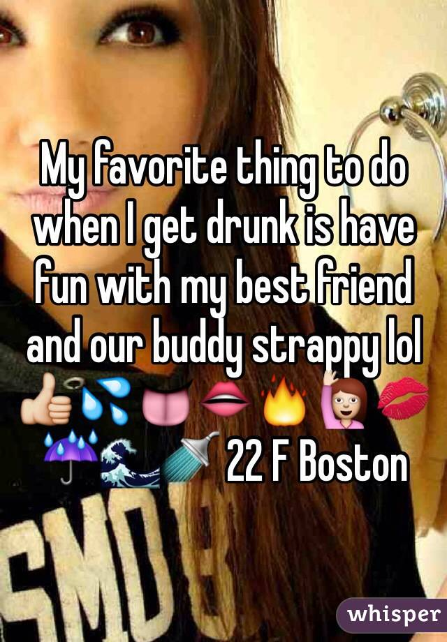 My favorite thing to do when I get drunk is have fun with my best friend and our buddy strappy lol 👍💦👅👄🔥🙋💋☔️🌊🚿 22 F Boston