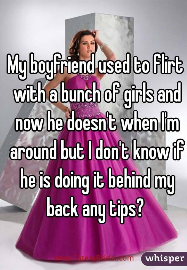 My boyfriend used to flirt with a bunch of girls and now he doesn't when I'm around but I don't know if he is doing it behind my back any tips?