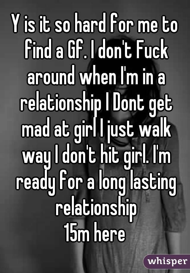 Y is it so hard for me to find a Gf. I don't Fuck around when I'm in a relationship I Dont get mad at girl I just walk way I don't hit girl. I'm ready for a long lasting relationship 15m here