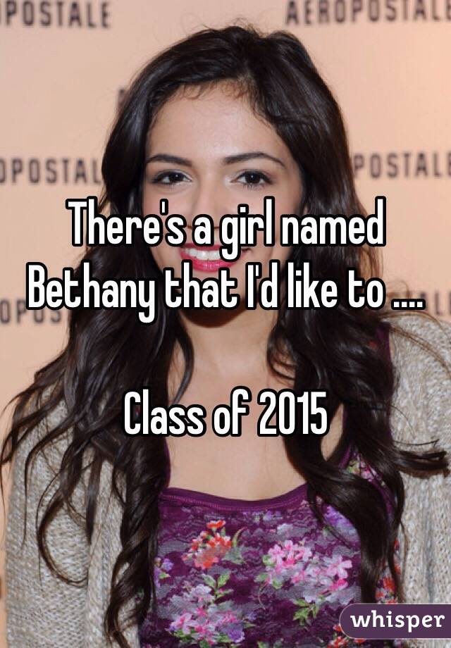 There's a girl named Bethany that I'd like to ....  Class of 2015