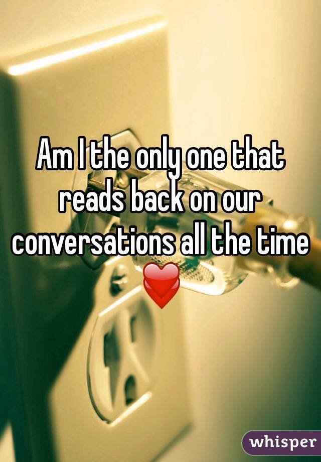 Am I the only one that reads back on our conversations all the time ❤️