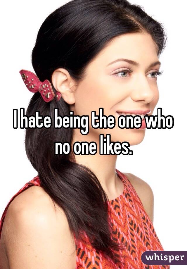 I hate being the one who no one likes.