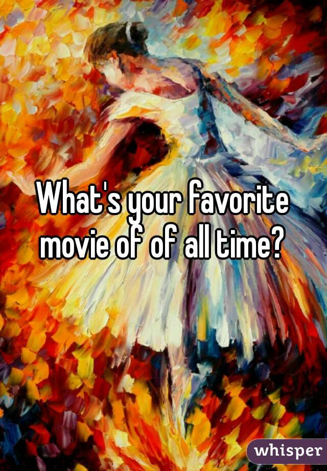 What's your favorite movie of of all time?