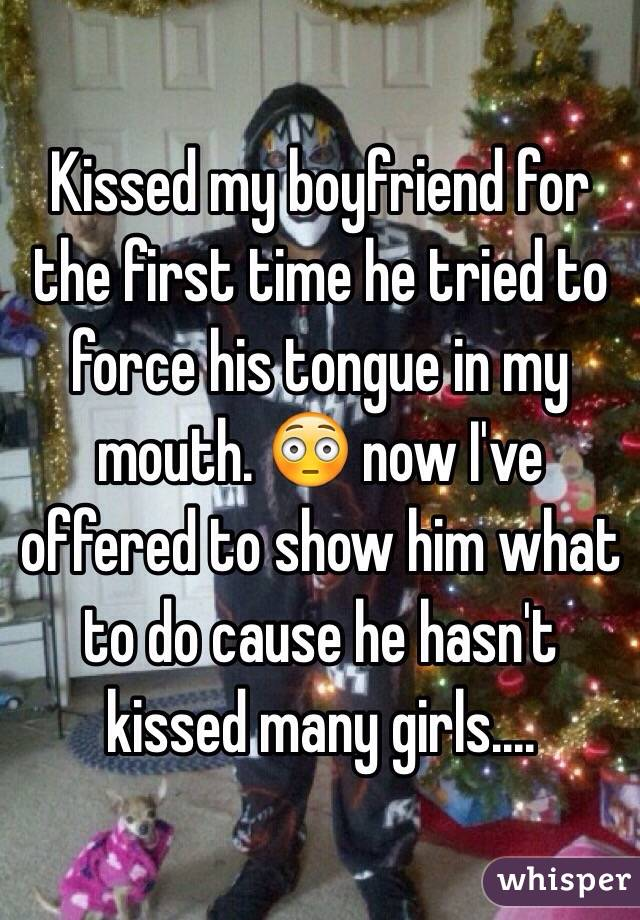 Kissed my boyfriend for the first time he tried to force his tongue in my mouth. 😳 now I've offered to show him what to do cause he hasn't kissed many girls....