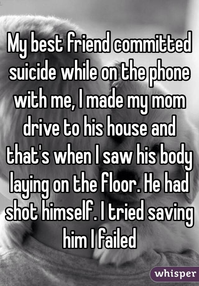 My best friend committed suicide while on the phone with me, I made my mom drive to his house and that's when I saw his body laying on the floor. He had shot himself. I tried saving him I failed
