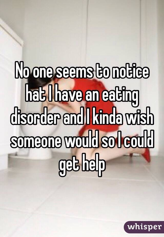 No one seems to notice hat I have an eating disorder and I kinda wish someone would so I could get help