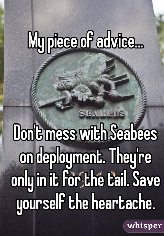 My piece of advice...    Don't mess with Seabees on deployment. They're only in it for the tail. Save yourself the heartache.