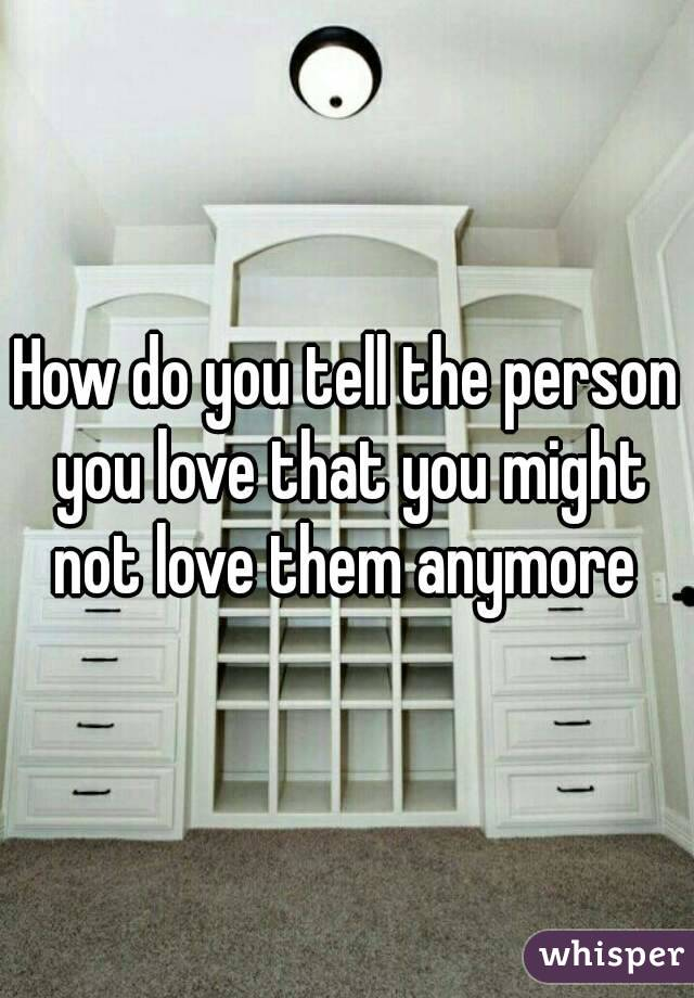 How do you tell the person you love that you might not love them anymore