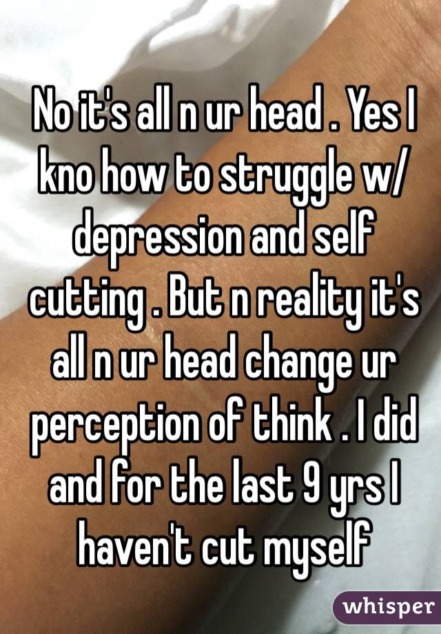 No it's all n ur head . Yes I kno how to struggle w/ depression and self cutting . But n reality it's all n ur head change ur perception of think . I did and for the last 9 yrs I haven't cut myself