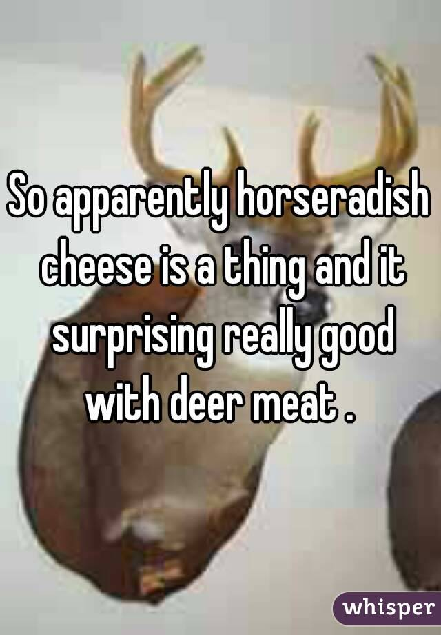 So apparently horseradish cheese is a thing and it surprising really good with deer meat .