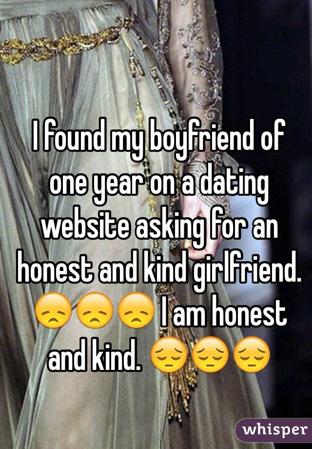 I found my boyfriend of one year on a dating website asking for an honest and kind girlfriend. 😞😞😞 I am honest and kind. 😔😔😔