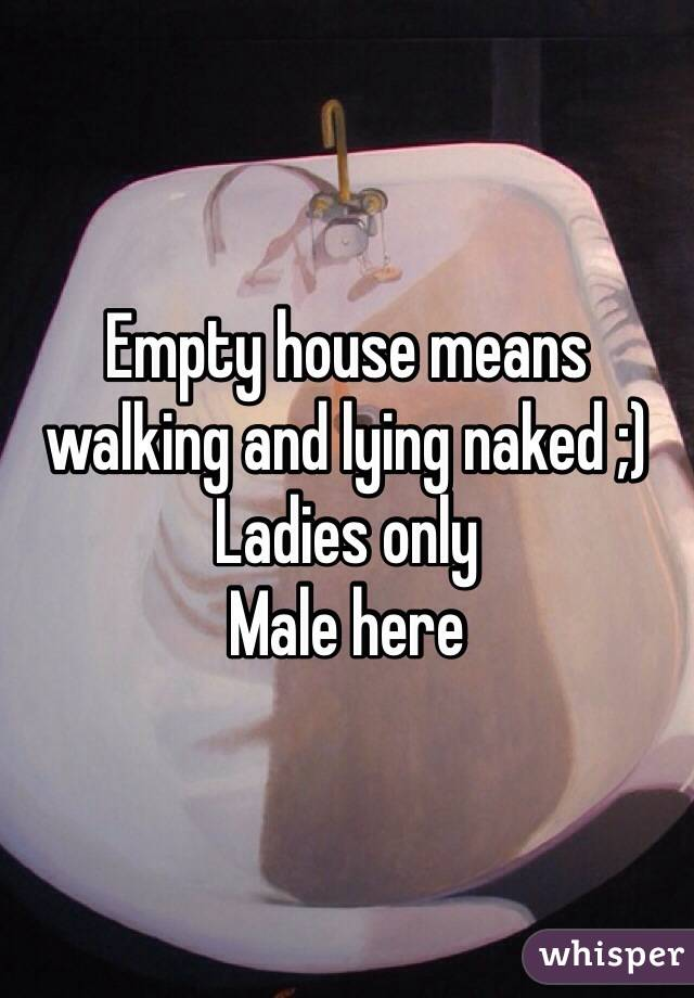 Empty house means walking and lying naked ;) Ladies only Male here