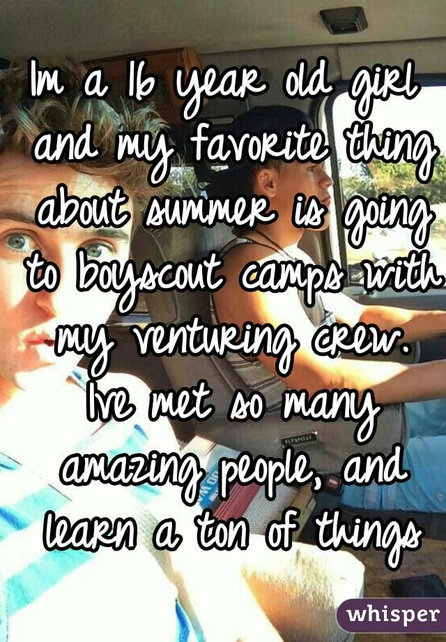 Im a 16 year old girl and my favorite thing about summer is going to boyscout camps with my venturing crew. Ive met so many amazing people, and learn a ton of things