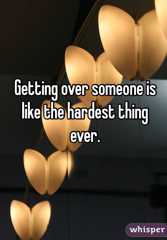 Getting over someone is like the hardest thing ever.