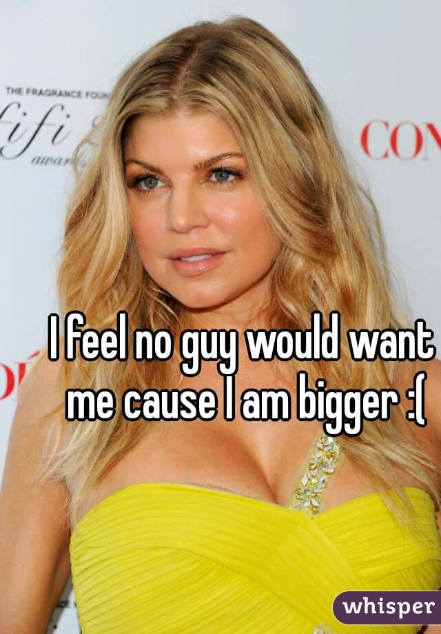 I feel no guy would want me cause I am bigger :(
