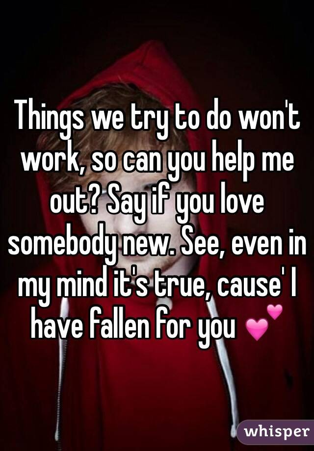 Things we try to do won't work, so can you help me out? Say if you love somebody new. See, even in my mind it's true, cause' I have fallen for you 💕