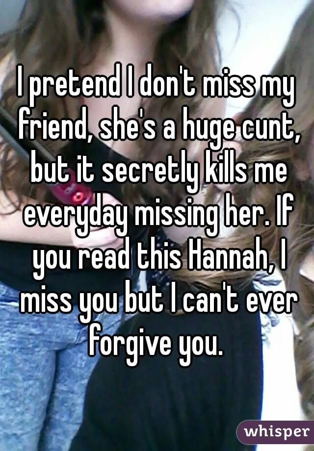 I pretend I don't miss my friend, she's a huge cunt, but it secretly kills me everyday missing her. If you read this Hannah, I miss you but I can't ever forgive you.