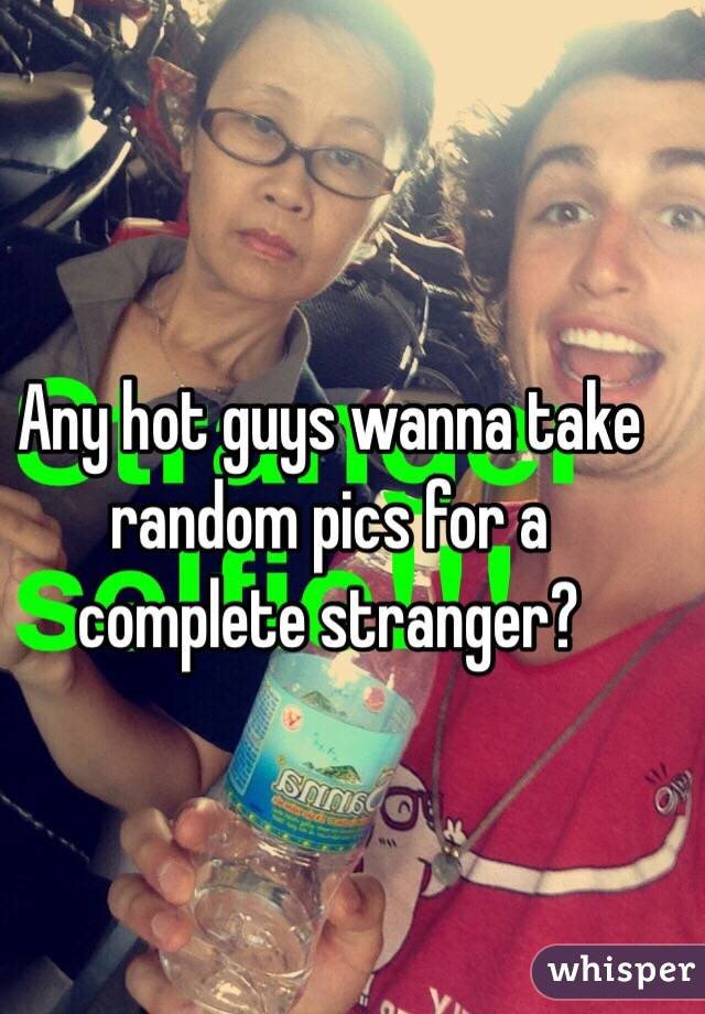 Any hot guys wanna take random pics for a complete stranger?