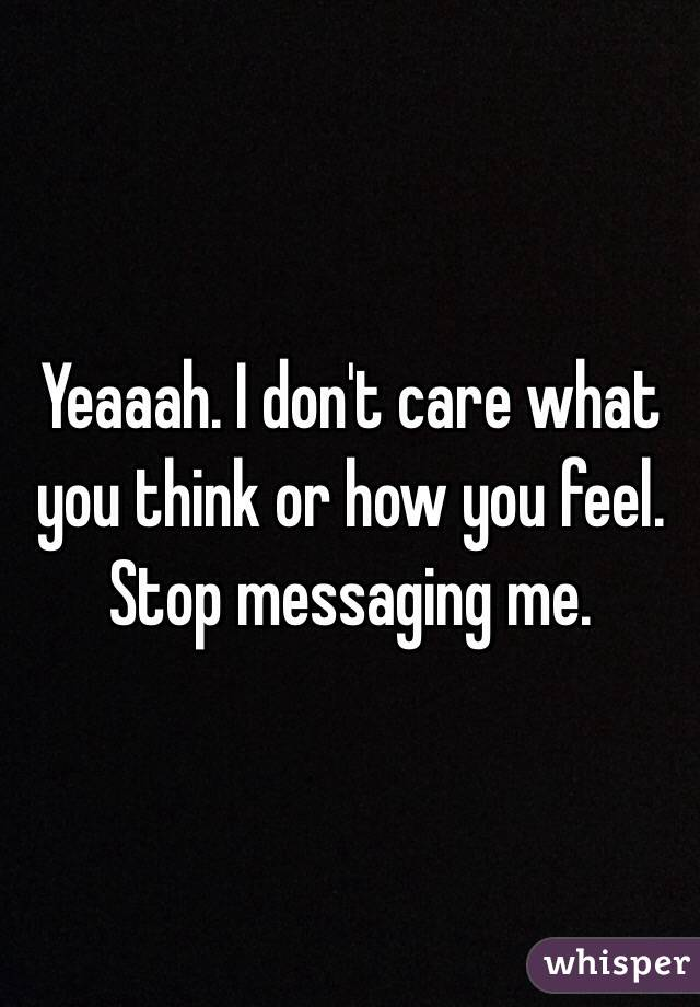 Yeaaah. I don't care what you think or how you feel. Stop messaging me.