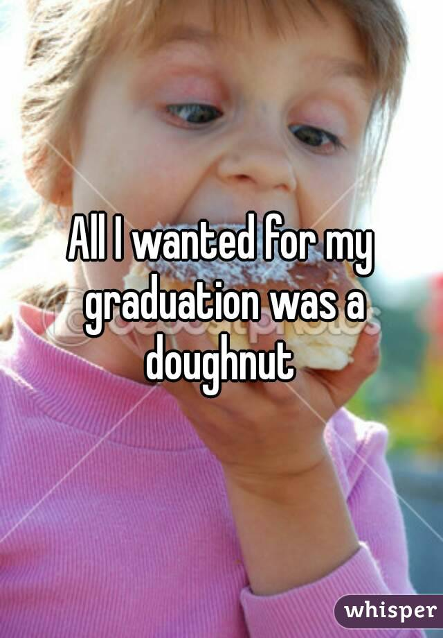 All I wanted for my graduation was a doughnut