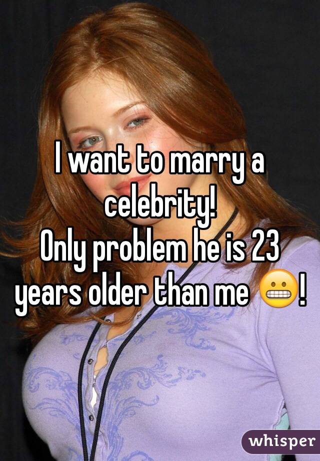 I want to marry a celebrity! Only problem he is 23 years older than me 😬!