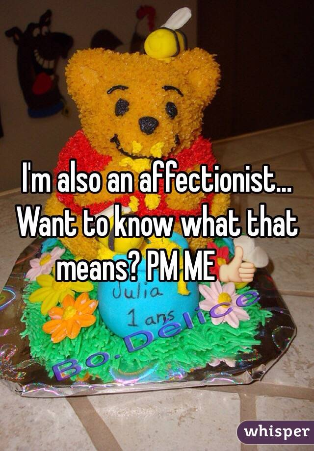 I'm also an affectionist... Want to know what that means? PM ME👍🏼