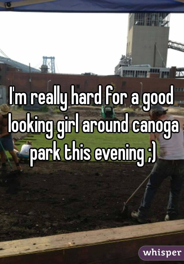 I'm really hard for a good looking girl around canoga park this evening ;)