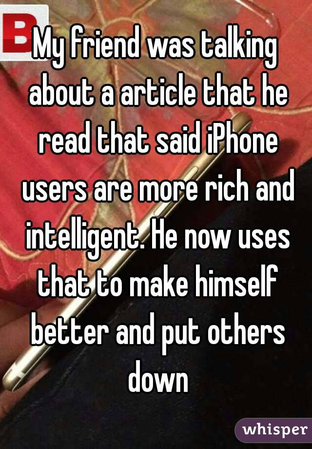 My friend was talking about a article that he read that said iPhone users are more rich and intelligent. He now uses that to make himself better and put others down