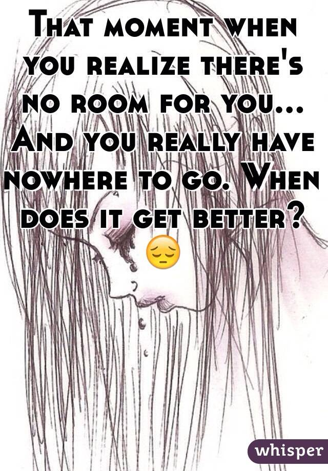 That moment when you realize there's no room for you... And you really have nowhere to go. When does it get better? 😔