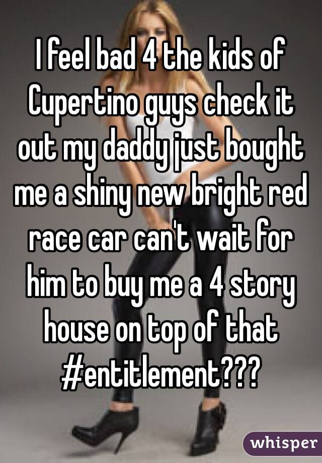 I feel bad 4 the kids of Cupertino guys check it out my daddy just bought me a shiny new bright red race car can't wait for him to buy me a 4 story house on top of that #entitlement???
