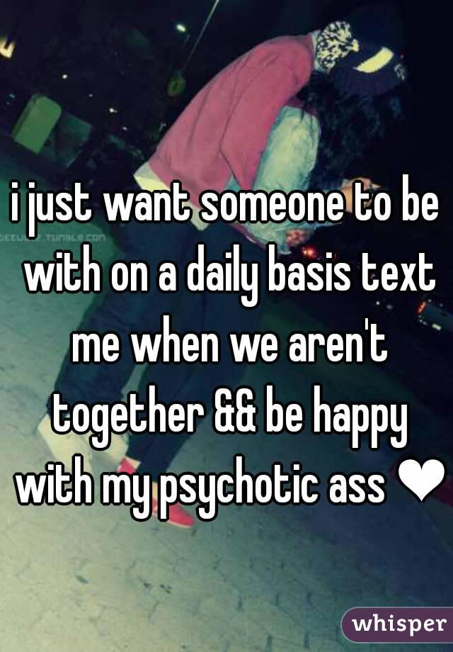 i just want someone to be with on a daily basis text me when we aren't together && be happy with my psychotic ass ❤